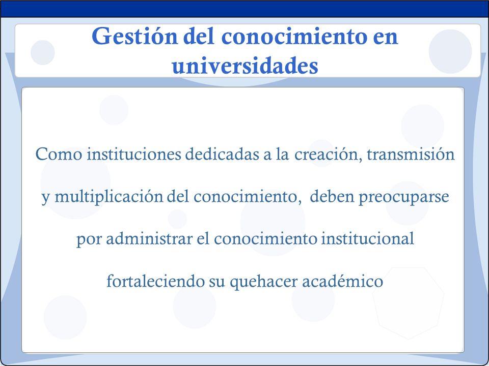 Gestión del conocimiento en universidades Como instituciones dedicadas a la creación, transmisión y multiplicación del conocimiento, deben preocuparse