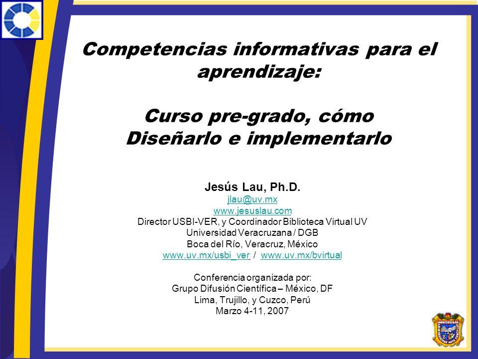 Competencias informativas para el aprendizaje: Curso pre-grado, cómo Diseñarlo e implementarlo Jesús Lau, Ph.D. jlau@uv.mx www.jesuslau.com Director U