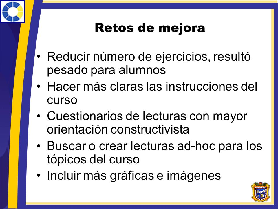 Retos de mejora Reducir número de ejercicios, resultó pesado para alumnos Hacer más claras las instrucciones del curso Cuestionarios de lecturas con m