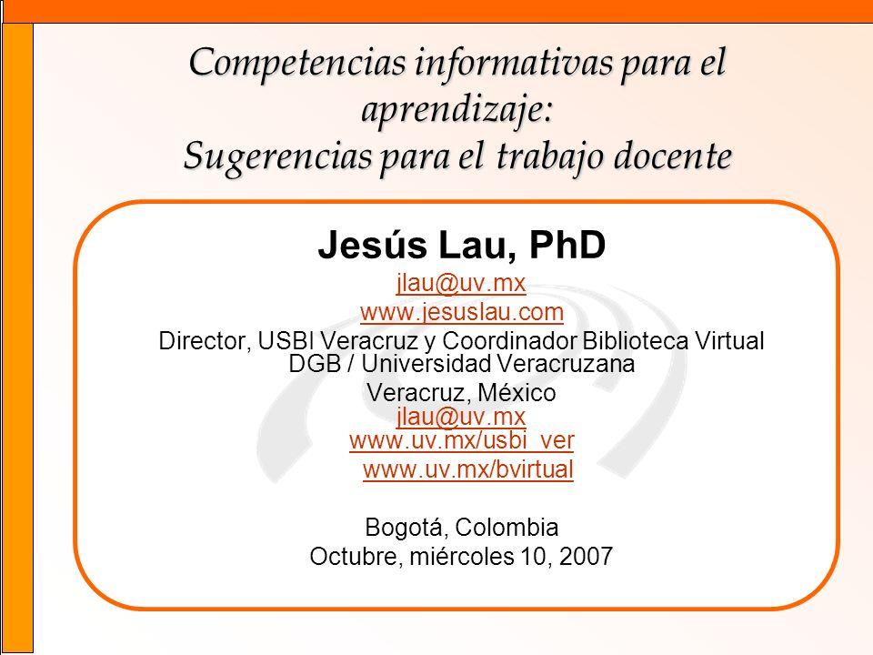 1 Competencias informativas para el aprendizaje: Sugerencias para el trabajo docente Jesús Lau, PhD jlau@uv.mx www.jesuslau.com Director, USBI Veracru