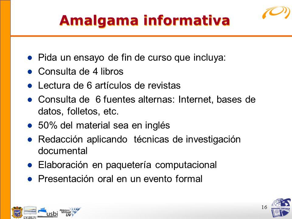 16 Amalgama informativa Amalgama informativa l Pida un ensayo de fin de curso que incluya: l Consulta de 4 libros l Lectura de 6 artículos de revistas