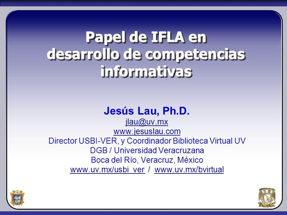 1 Papel de IFLA en desarrollo de competencias informativas Jesús Lau, Ph.D. jlau@uv.mx www.jesuslau.com Director USBI-VER, y Coordinador Biblioteca Vi