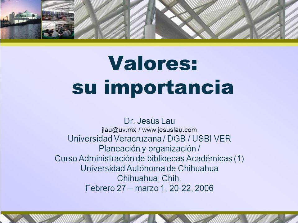 Valores: su importancia Dr. Jesús Lau jlau@uv.mx / www.jesuslau.com Universidad Veracruzana / DGB / USBI VER Planeación y organización / Curso Adminis