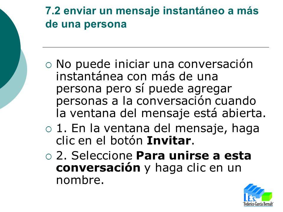 7.2 enviar un mensaje instantáneo a más de una persona No puede iniciar una conversación instantánea con más de una persona pero sí puede agregar personas a la conversación cuando la ventana del mensaje está abierta.
