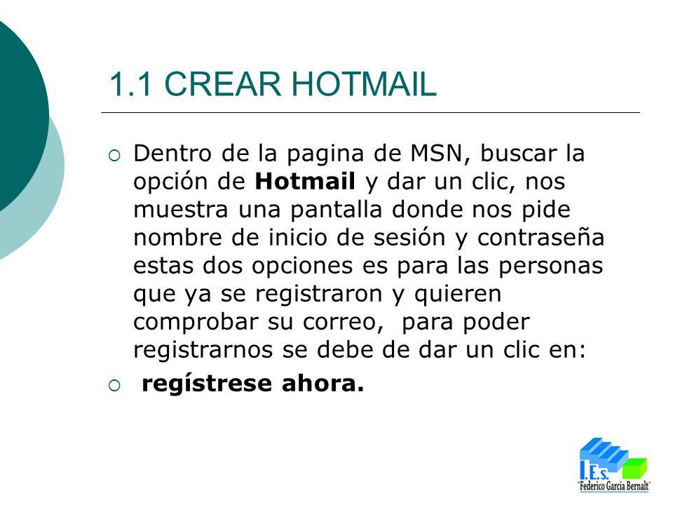 1.1 CREAR HOTMAIL Dentro de la pagina de MSN, buscar la opción de Hotmail y dar un clic, nos muestra una pantalla donde nos pide nombre de inicio de sesión y contraseña estas dos opciones es para las personas que ya se registraron y quieren comprobar su correo, para poder registrarnos se debe de dar un clic en: regístrese ahora.