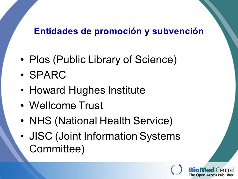 Entidades de promoción y subvención Plos (Public Library of Science) SPARC Howard Hughes Institute Wellcome Trust NHS (National Health Service) JISC (Joint Information Systems Committee)