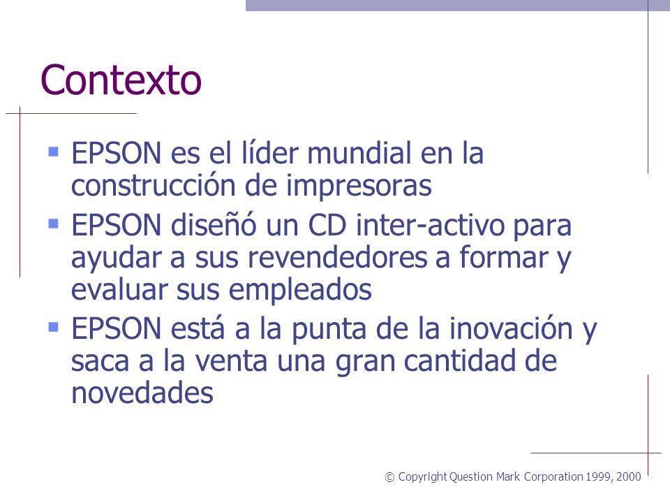 © Copyright Question Mark Corporation 1999, 2000 Contexto EPSON es el líder mundial en la construcción de impresoras EPSON diseñó un CD inter-activo para ayudar a sus revendedores a formar y evaluar sus empleados EPSON está a la punta de la inovación y saca a la venta una gran cantidad de novedades