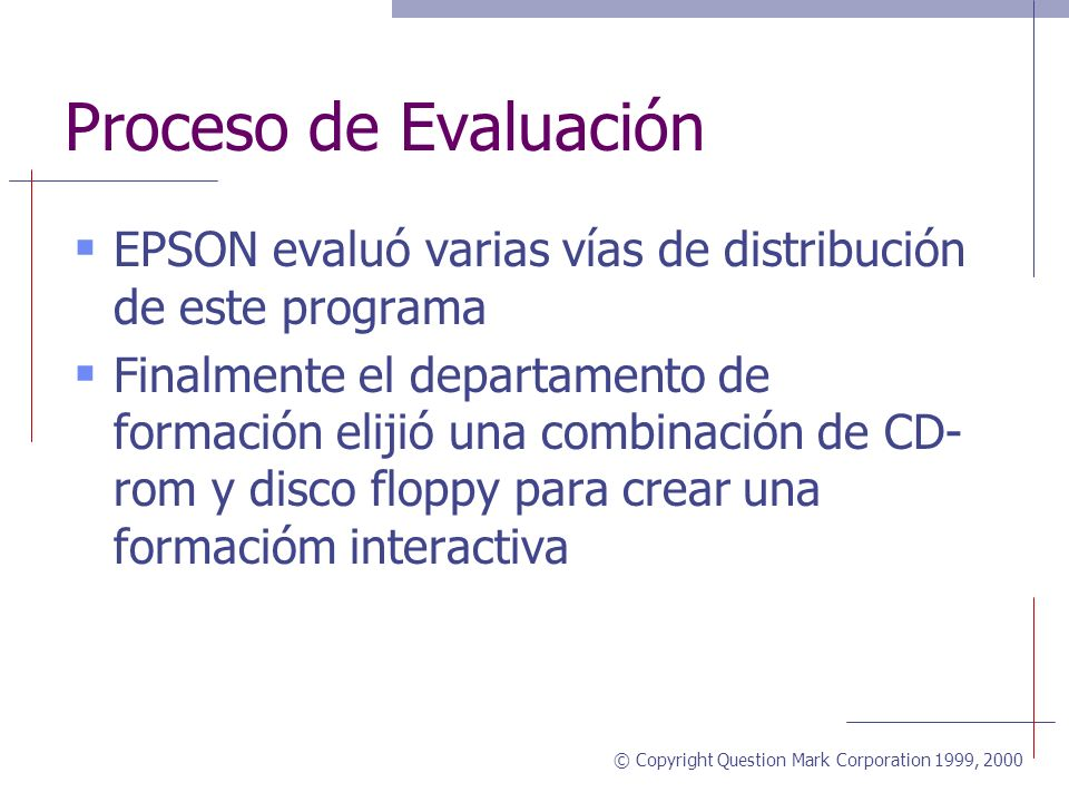 © Copyright Question Mark Corporation 1999, 2000 Proceso de Evaluación EPSON evaluó varias vías de distribución de este programa Finalmente el departamento de formación elijió una combinación de CD- rom y disco floppy para crear una formacióm interactiva