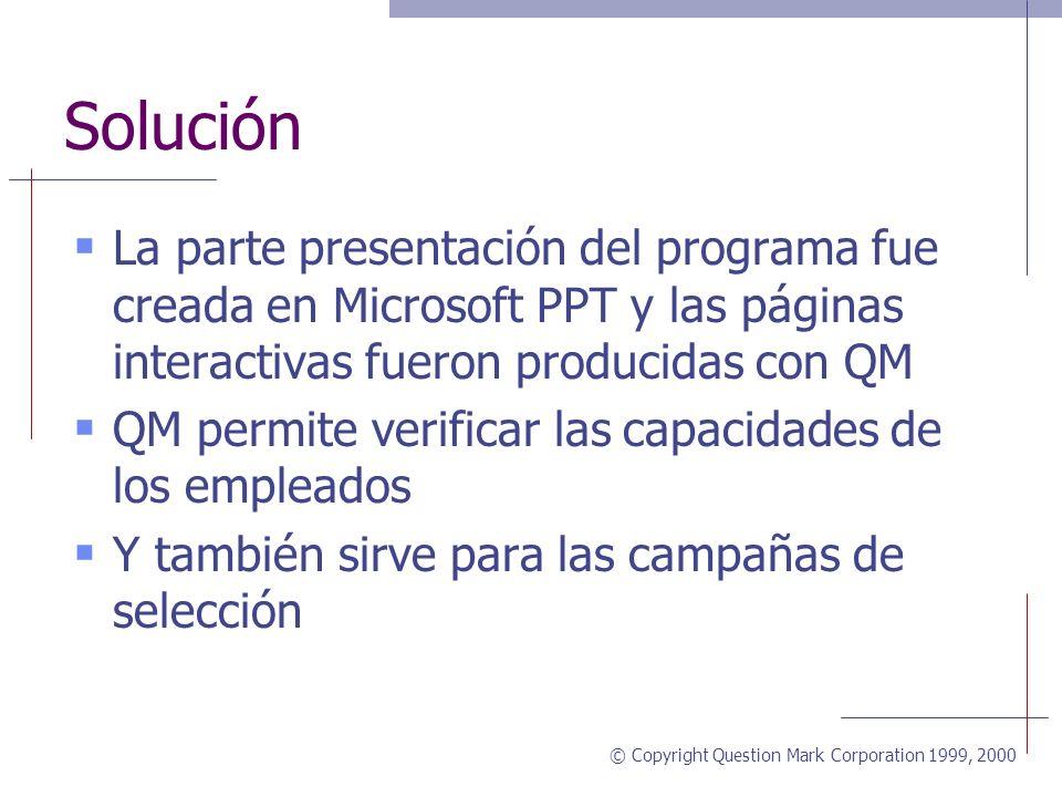 © Copyright Question Mark Corporation 1999, 2000 Solución La parte presentación del programa fue creada en Microsoft PPT y las páginas interactivas fueron producidas con QM QM permite verificar las capacidades de los empleados Y también sirve para las campañas de selección