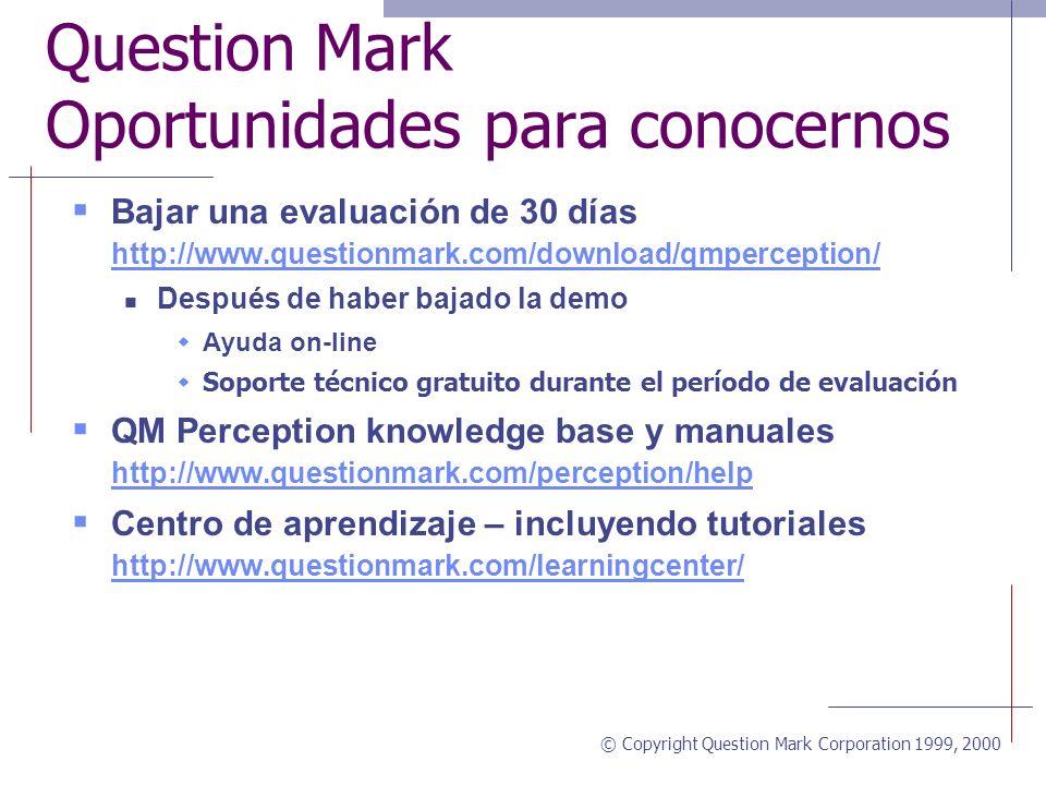© Copyright Question Mark Corporation 1999, 2000 Question Mark Oportunidades para conocernos Bajar una evaluación de 30 días http://www.questionmark.com/download/qmperception/ http://www.questionmark.com/download/qmperception/ Después de haber bajado la demo Ayuda on-line Soporte técnico gratuito durante el período de evaluación QM Perception knowledge base y manuales http://www.questionmark.com/perception/help http://www.questionmark.com/perception/help Centro de aprendizaje – incluyendo tutoriales http://www.questionmark.com/learningcenter/ http://www.questionmark.com/learningcenter/
