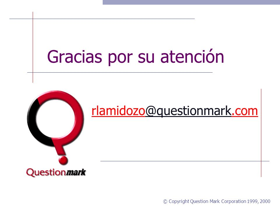 © Copyright Question Mark Corporation 1999, 2000 Question Mark Oportunidades para conocernos Bajar una evaluación de 30 días http://www.questionmark.com/download/qmperception/ http://www.questionmark.com/download/qmperception/ Después de haber bajado la demo Ayuda on-line Soporte técnico gratuito durante el período de evaluación QM Perception knowledge base y manuales http://www.questionmark.com/perception/help http://www.questionmark.com/perception/help Centro de aprendizaje – incluyendo tutoriales http://www.questionmark.com/learningcenter/ http://www.questionmark.com/learningcenter/