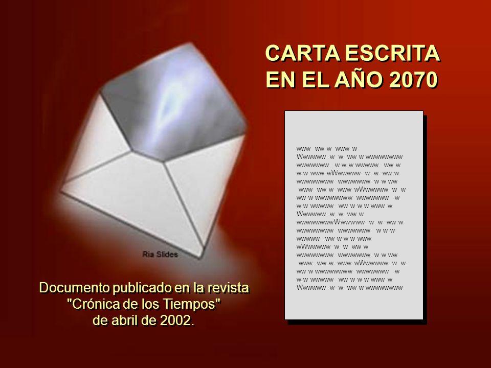 CARTA ESCRITA EN EL AÑO 2070 www ww w www w Wwwwww w w ww w wwwwwwww wwwwwww w w w wwwww ww w w w www wWwwwww w w ww w wwwwwwww wwwwwww w w ww www ww w www wWwwwww w w ww w wwwwwwww wwwwwww w w w wwwww ww w w w www w Wwwwww w w ww w wwwwwwwwWwwwww w w ww w wwwwwwww wwwwwww w w w wwwww ww w w w www wWwwwww w w ww w wwwwwwww wwwwwww w w ww www ww w www wWwwwww w w ww w wwwwwwww wwwwwww w w w wwwww ww w w w www w Wwwwww w w ww w wwwwwwww Documento publicado en la revista Crónica de los Tiempos de abril de 2002.