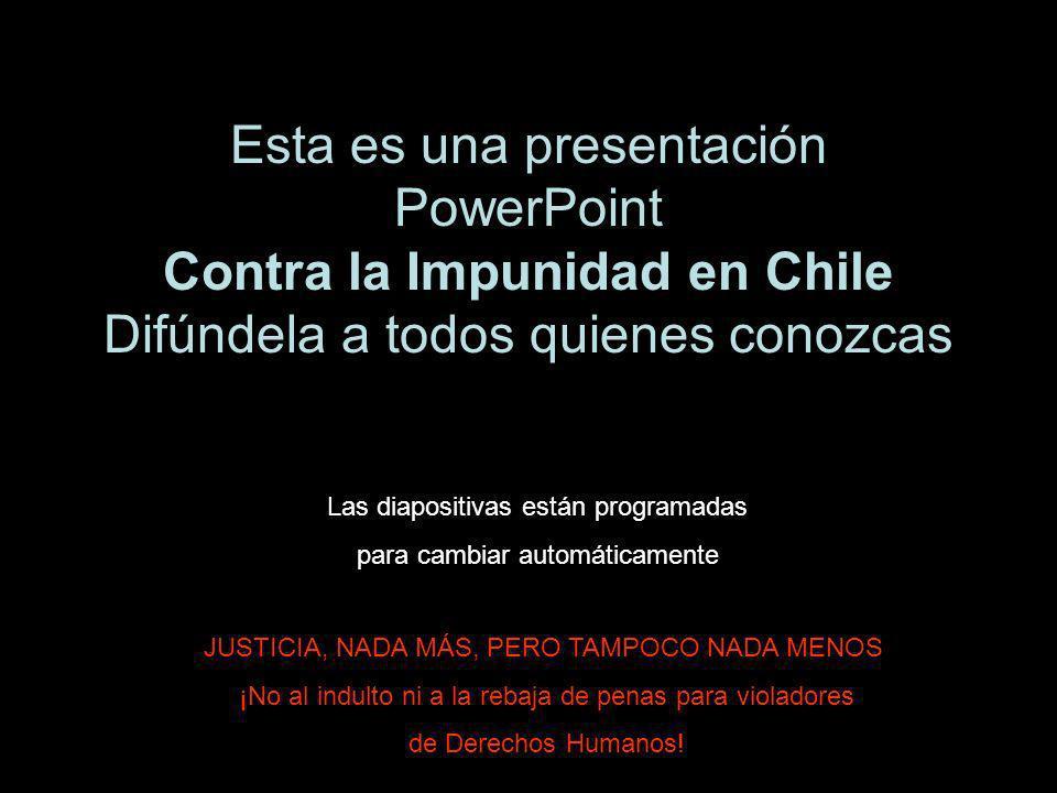 Esta es una presentación PowerPoint Contra la Impunidad en Chile Difúndela a todos quienes conozcas JUSTICIA, NADA MÁS, PERO TAMPOCO NADA MENOS ¡No al