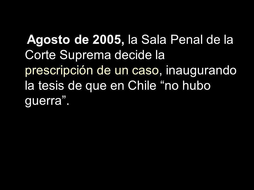 Agosto de 2005, la Sala Penal de la Corte Suprema decide la prescripción de un caso, inaugurando la tesis de que en Chile no hubo guerra.