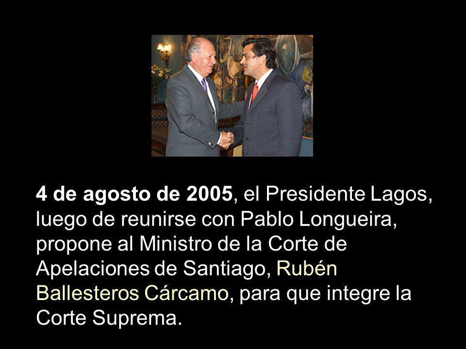 4 de agosto de 2005, el Presidente Lagos, luego de reunirse con Pablo Longueira, propone al Ministro de la Corte de Apelaciones de Santiago, Rubén Bal