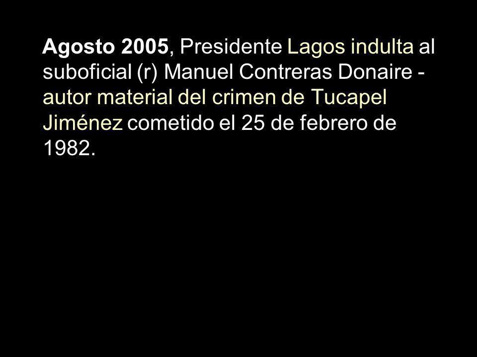Agosto 2005, Presidente Lagos indulta al suboficial (r) Manuel Contreras Donaire - autor material del crimen de Tucapel Jiménez cometido el 25 de febr