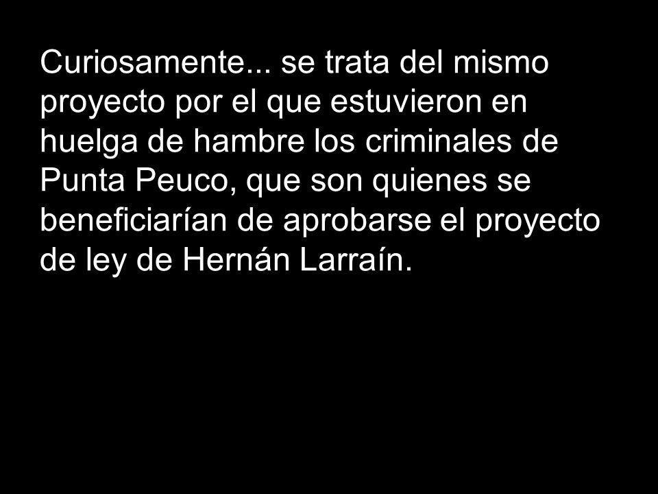 Curiosamente... se trata del mismo proyecto por el que estuvieron en huelga de hambre los criminales de Punta Peuco, que son quienes se beneficiarían