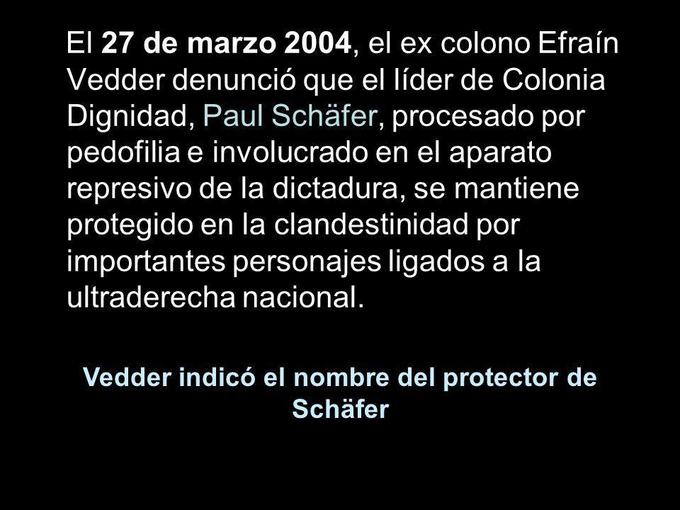 El 27 de marzo 2004, el ex colono Efraín Vedder denunció que el líder de Colonia Dignidad, Paul Schäfer, procesado por pedofilia e involucrado en el a