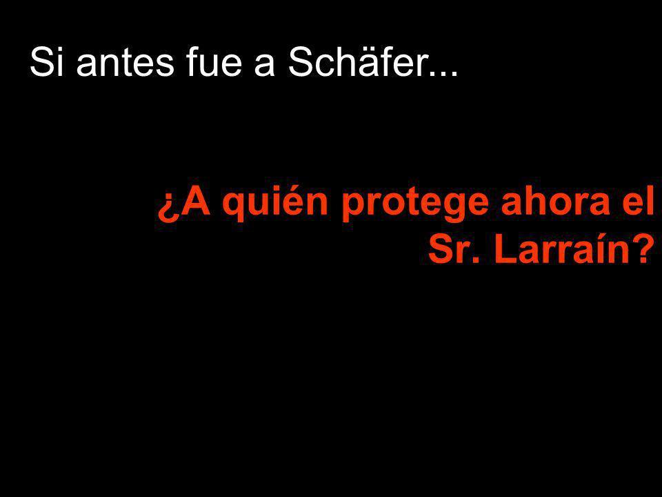 ¿A quién protege ahora el Sr. Larraín? Si antes fue a Schäfer...