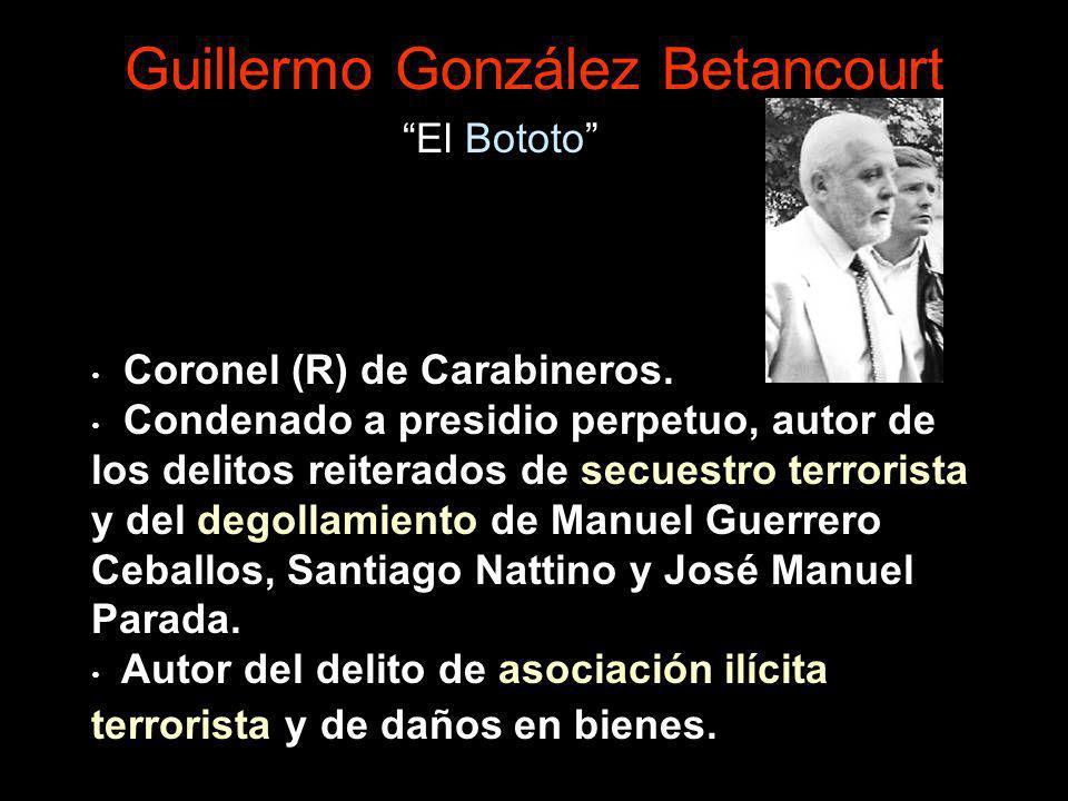 Guillermo González Betancourt Coronel (R) de Carabineros. Condenado a presidio perpetuo, autor de los delitos reiterados de secuestro terrorista y del