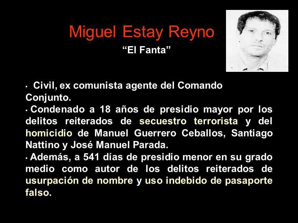 Miguel Estay Reyno Civil, ex comunista agente del Comando Conjunto. Condenado a 18 años de presidio mayor por los delitos reiterados de secuestro terr