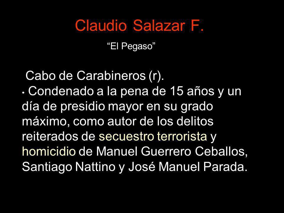 Claudio Salazar F. Cabo de Carabineros (r). Condenado a la pena de 15 años y un día de presidio mayor en su grado máximo, como autor de los delitos re