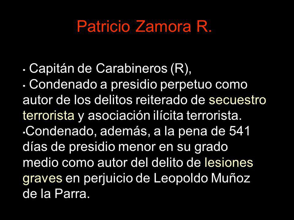 Patricio Zamora R. Capitán de Carabineros (R), Condenado a presidio perpetuo como autor de los delitos reiterado de secuestro terrorista y asociación