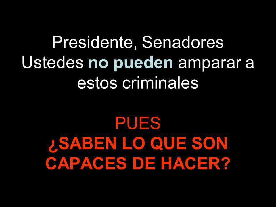 Presidente, Senadores Ustedes no pueden amparar a estos criminales PUES ¿SABEN LO QUE SON CAPACES DE HACER?