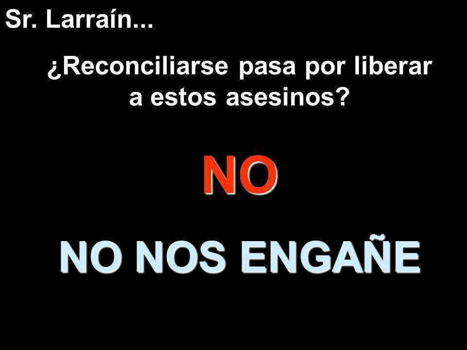 ¿Reconciliarse pasa por liberar a estos asesinos?NO NO NOS ENGAÑE Sr. Larraín...