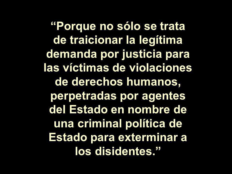 Porque no sólo se trata de traicionar la legítima demanda por justicia para las víctimas de violaciones de derechos humanos, perpetradas por agentes d