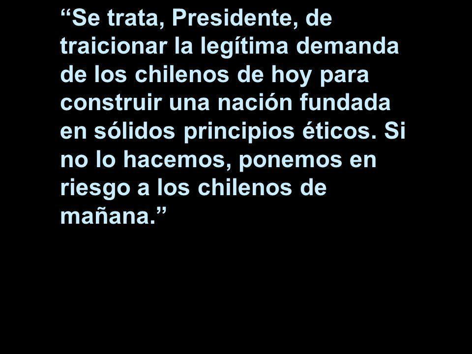 Se trata, Presidente, de traicionar la legítima demanda de los chilenos de hoy para construir una nación fundada en sólidos principios éticos. Si no l