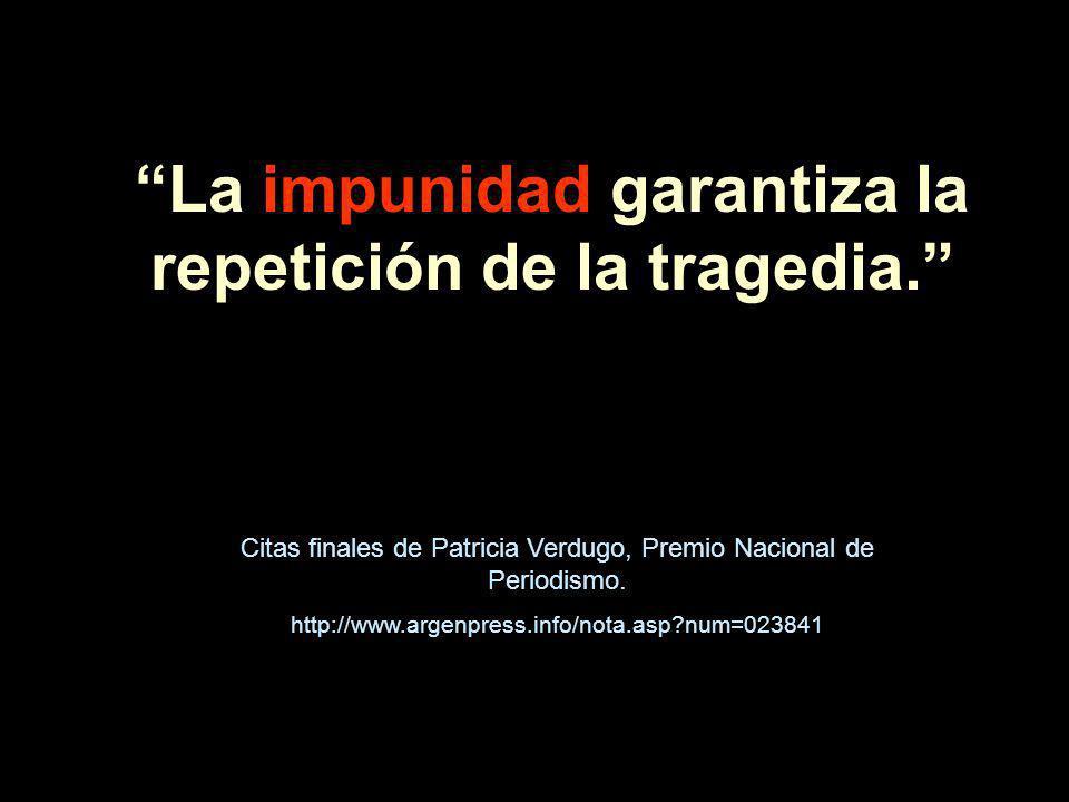 La impunidad garantiza la repetición de la tragedia. Citas finales de Patricia Verdugo, Premio Nacional de Periodismo. http://www.argenpress.info/nota