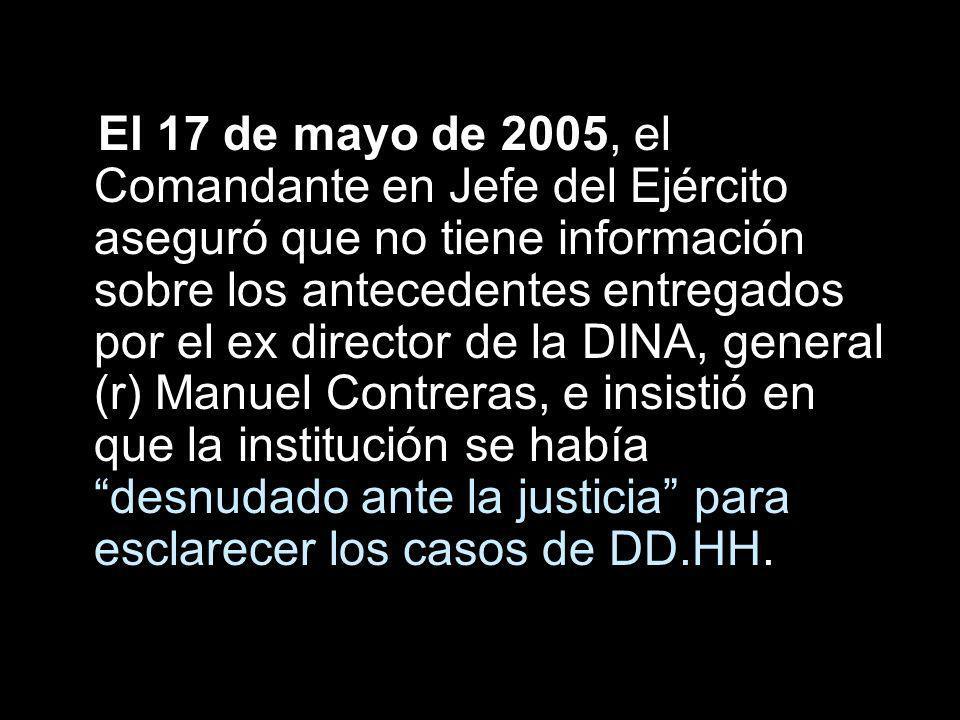 El 17 de mayo de 2005, el Comandante en Jefe del Ejército aseguró que no tiene información sobre los antecedentes entregados por el ex director de la