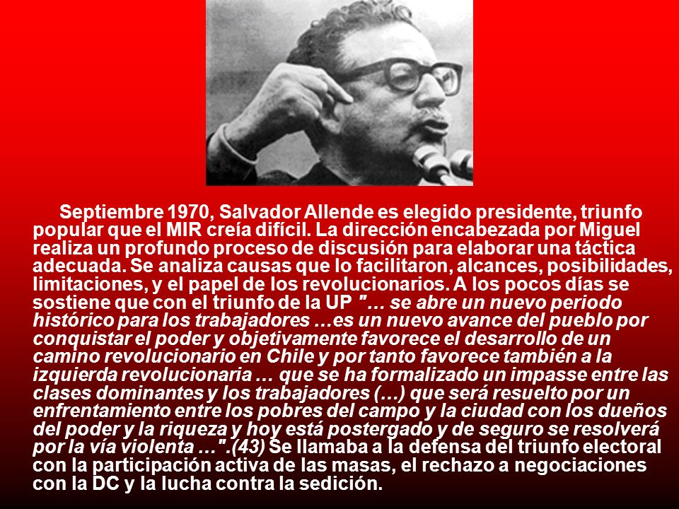 Septiembre 1970, Salvador Allende es elegido presidente, triunfo popular que el MIR creía difícil. La dirección encabezada por Miguel realiza un profu