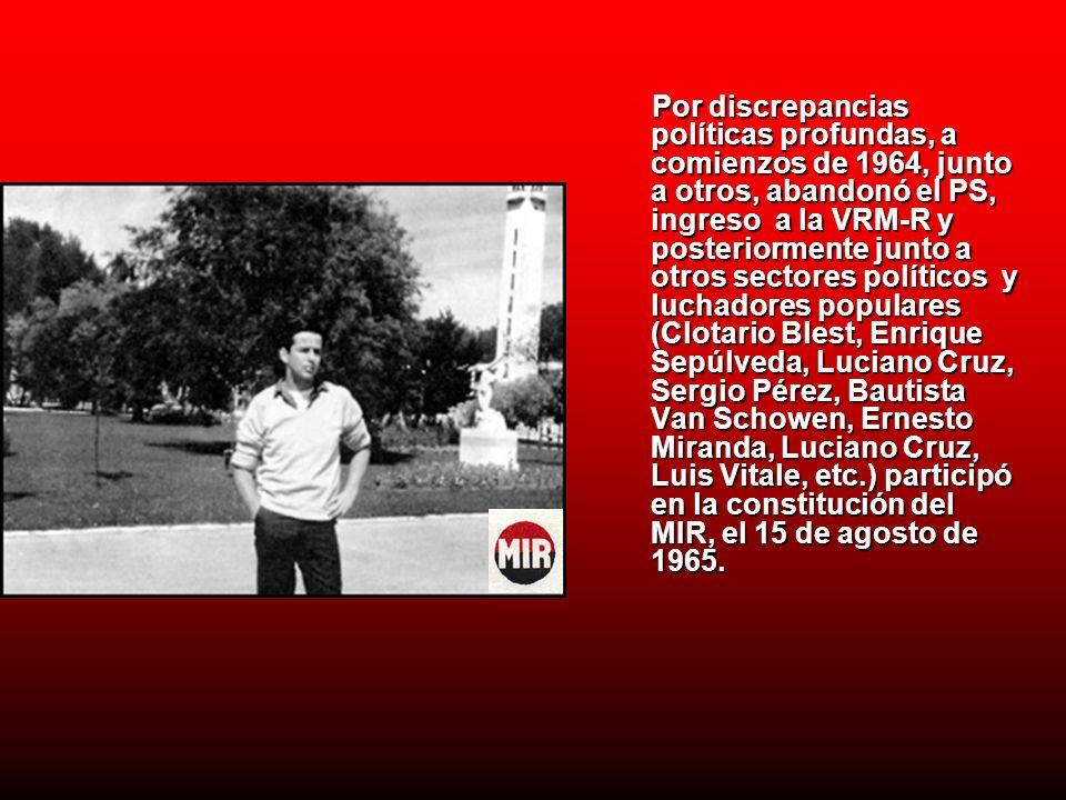 Por discrepancias políticas profundas, a comienzos de 1964, junto a otros, abandonó el PS, ingreso a la VRM-R y posteriormente junto a otros sectores