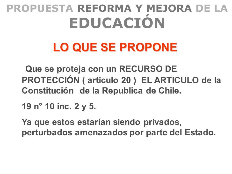 PROPUESTA REFORMA Y MEJORA DE LA EDUCACIÓN LO QUE SE PROPONE Que se proteja con un RECURSO DE PROTECCIÓN ( articulo 20 ) EL ARTICULO de la Constitució