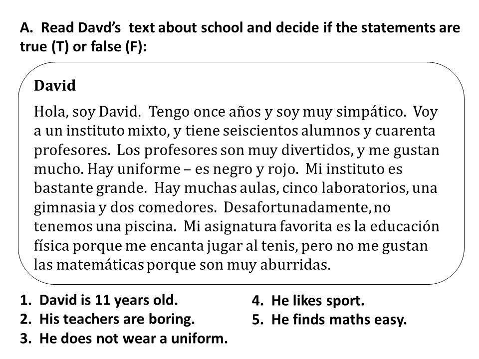 David Hola, soy David. Tengo once años y soy muy simpático. Voy a un instituto mixto, y tiene seiscientos alumnos y cuarenta profesores. Los profesore