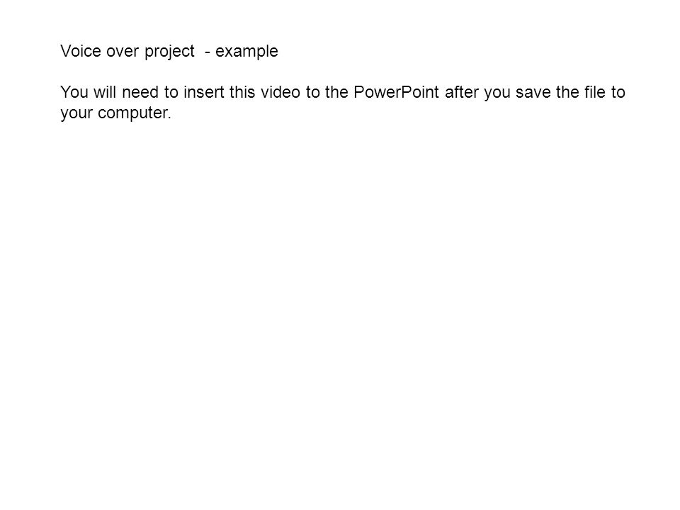 Voice over project - example You will need to insert this video to the PowerPoint after you save the file to your computer.