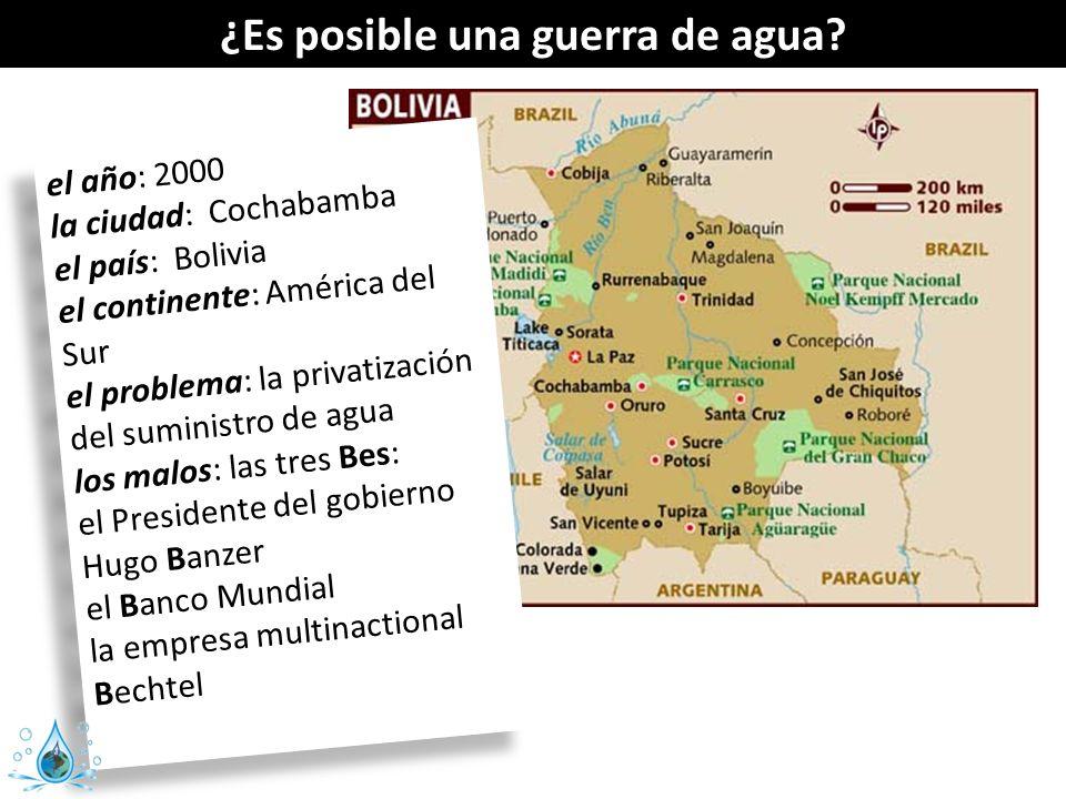 ¿Es posible una guerra de agua? el año: 2000 la ciudad: Cochabamba el país: Bolivia el continente: América del Sur el problema: la privatización del s