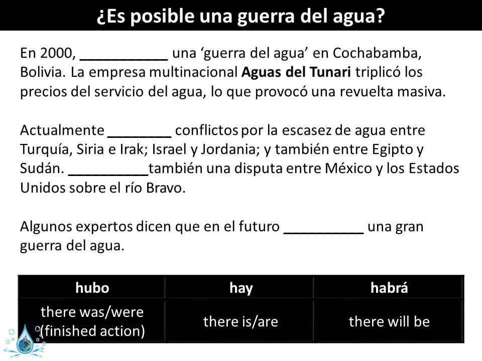 ¿Es posible una guerra del agua? En 2000, ___________ una guerra del agua en Cochabamba, Bolivia. La empresa multinacional Aguas del Tunari triplicó l