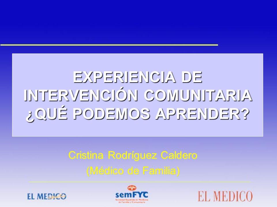 EXPERIENCIA DE INTERVENCIÓN COMUNITARIA ¿QUÉ PODEMOS APRENDER? Cristina Rodríguez Caldero (Médico de Familia)