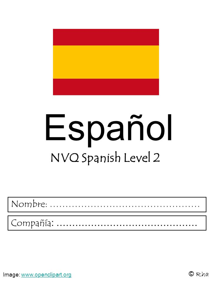 Español NVQ Spanish Level 2 © Rha Nombre: ………………………………………… Compañía : ……………………………………… Image: www.openclipart.orgwww.openclipart.org