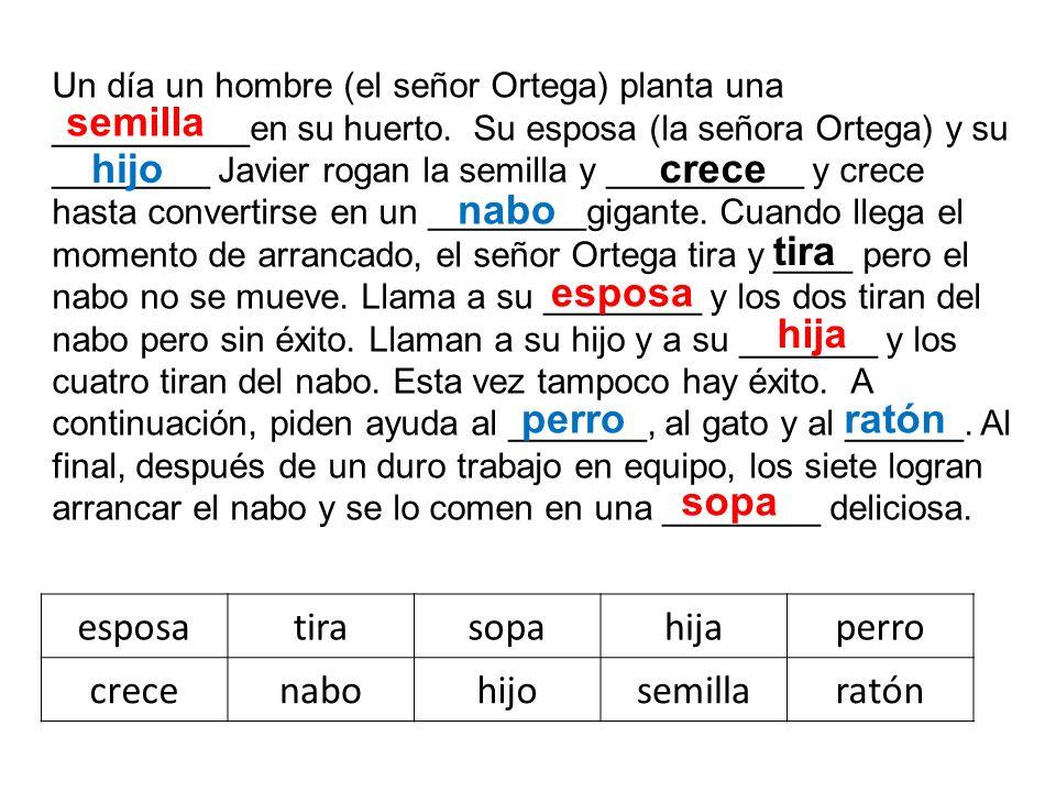 Un día un hombre (el señor Ortega) planta una __________en su huerto. Su esposa (la señora Ortega) y su ________ Javier rogan la semilla y __________