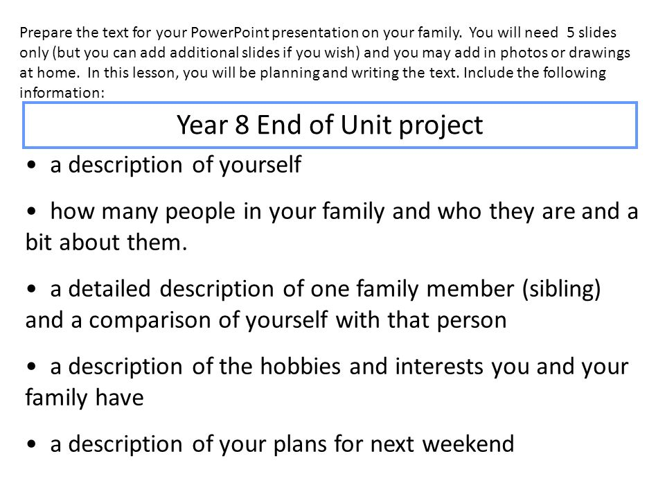 Prepare the text for your PowerPoint presentation on your family. You will need 5 slides only (but you can add additional slides if you wish) and you