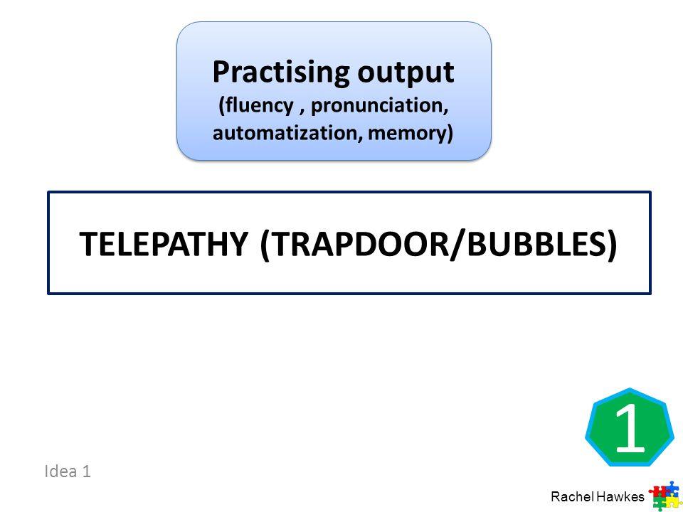TELEPATHY (TRAPDOOR/BUBBLES) Idea 1 1 Practising output (fluency, pronunciation, automatization, memory) Rachel Hawkes