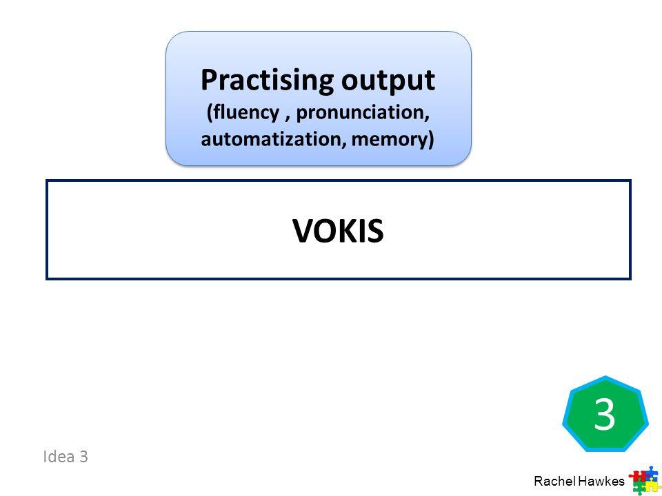 Idea 3 3 VOKIS Practising output (fluency, pronunciation, automatization, memory) Rachel Hawkes
