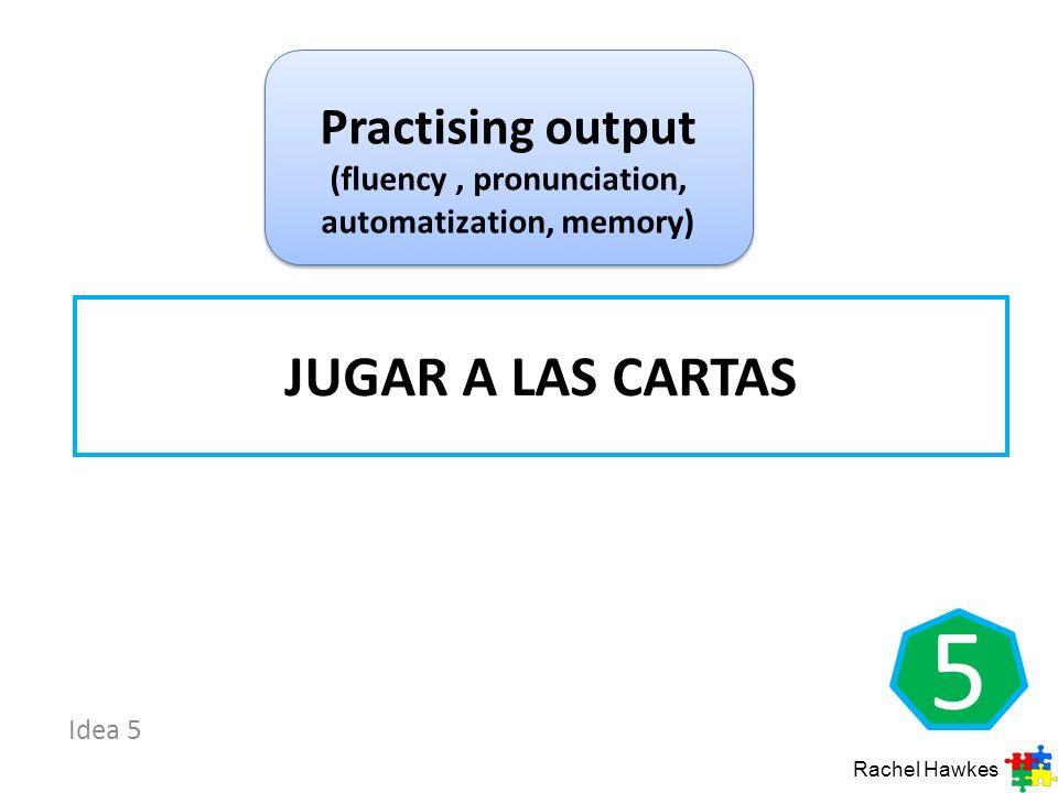 Idea 5 5 JUGAR A LAS CARTAS Rachel Hawkes Practising output (fluency, pronunciation, automatization, memory)