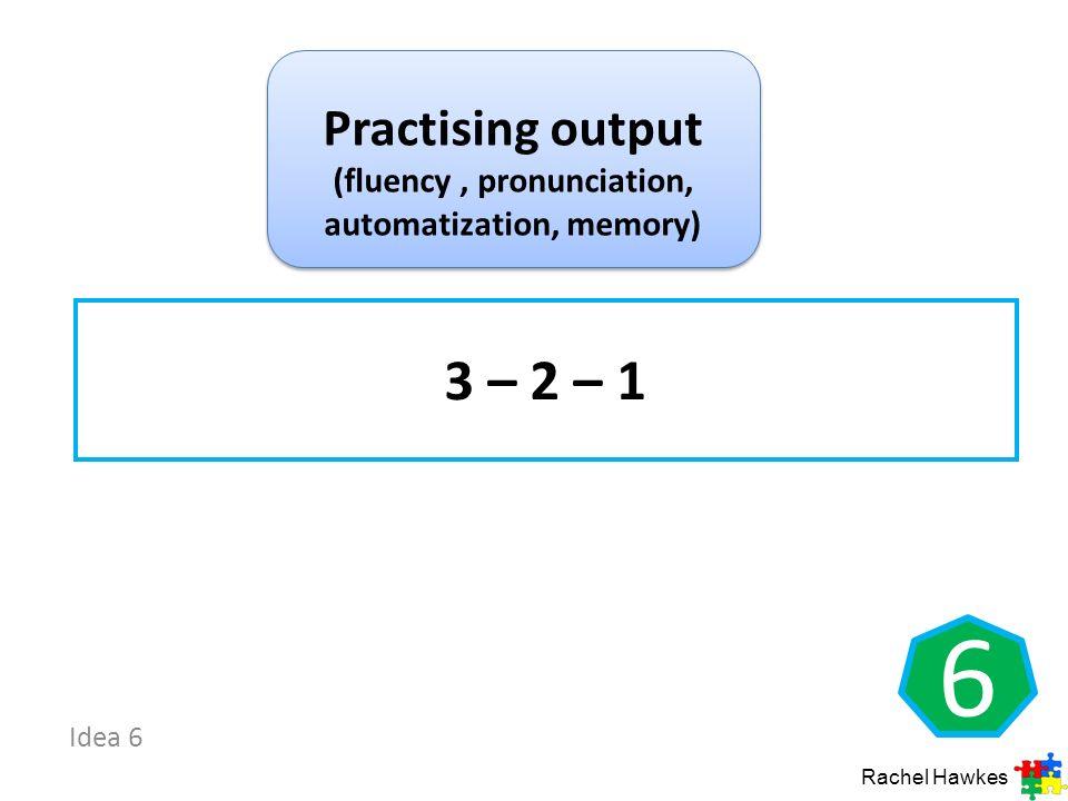 Idea 6 6 3 – 2 – 1 Rachel Hawkes Practising output (fluency, pronunciation, automatization, memory)