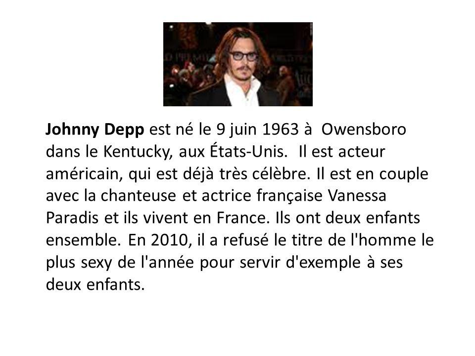 Johnny Depp est né le 9 juin 1963 à Owensboro dans le Kentucky, aux États-Unis. Il est acteur américain, qui est déjà très célèbre. Il est en couple a