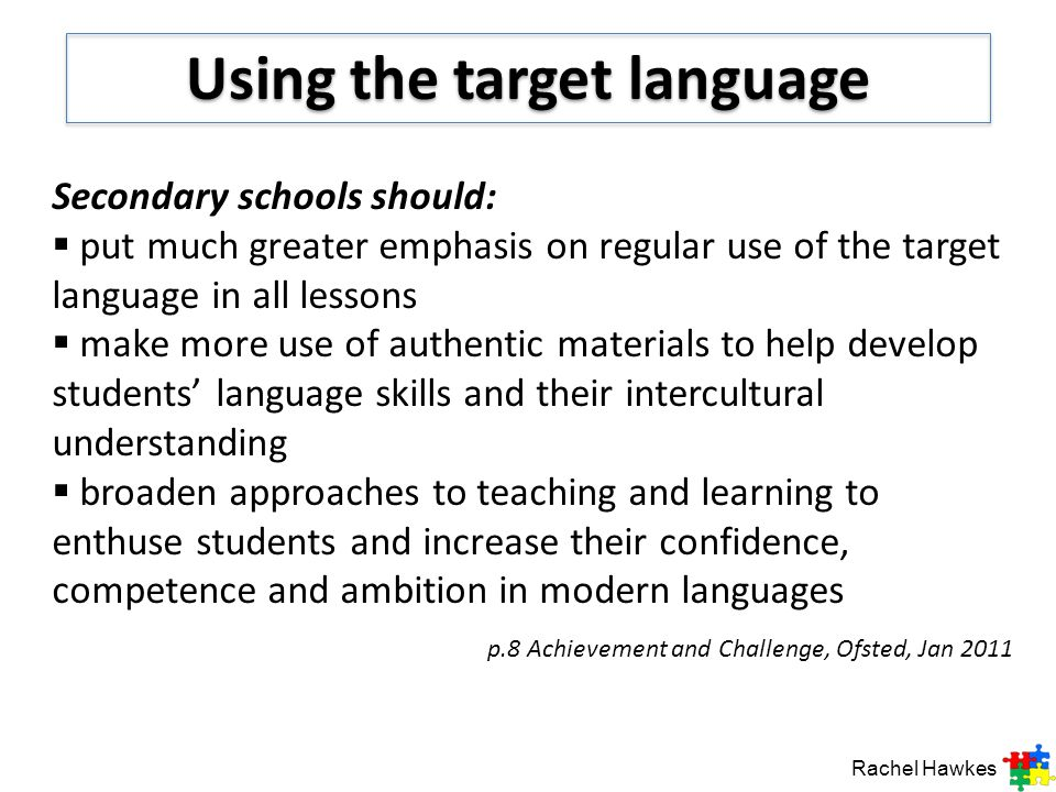Secondary schools should: put much greater emphasis on regular use of the target language in all lessons make more use of authentic materials to help